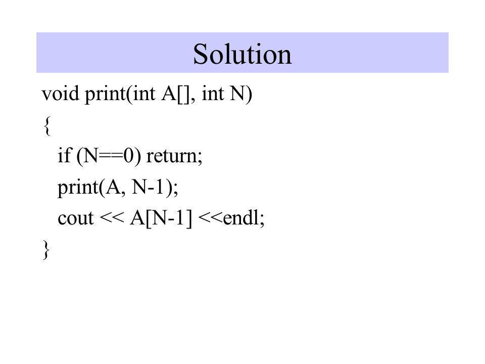 Solution void print(int A[], int N) { if (N==0) return; print(A, N-1);